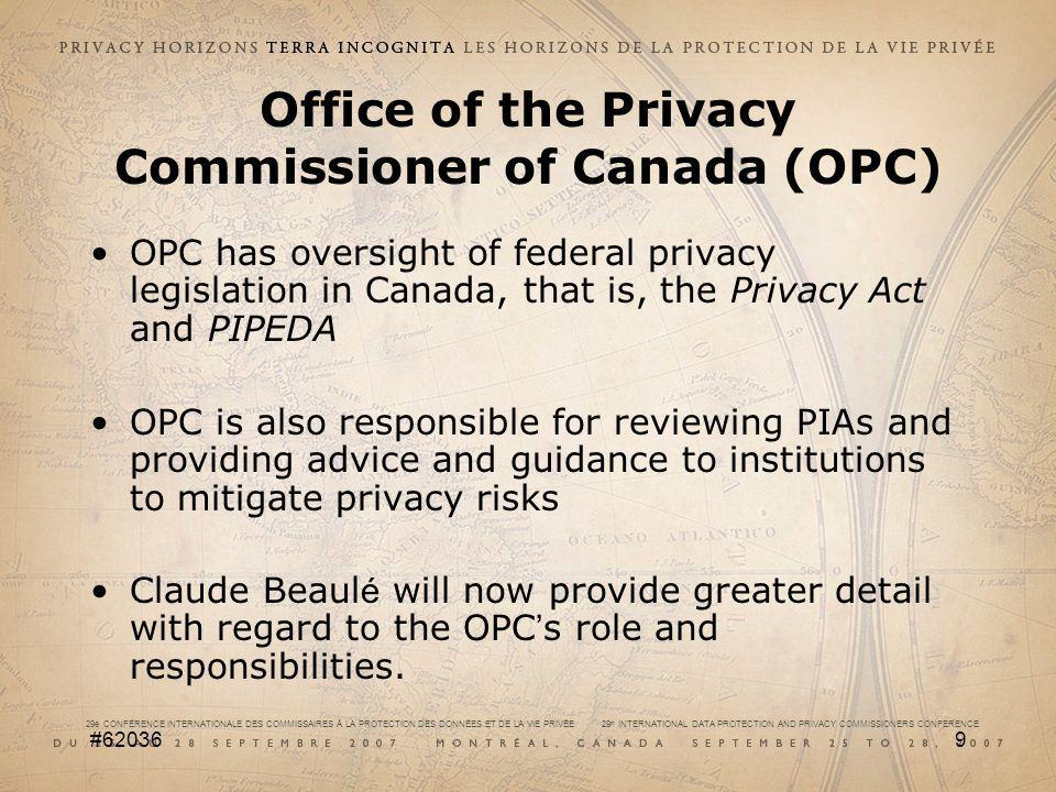29e CONFÉRENCE INTERNATIONALE DES COMMISSAIRES À LA PROTECTION DES DONNÉES ET DE LA VIE PRIVÉE 29 th INTERNATIONAL DATA PROTECTION AND PRIVACY COMMISSIONERS CONFERENCE #620369 Office of the Privacy Commissioner of Canada (OPC) OPC has oversight of federal privacy legislation in Canada, that is, the Privacy Act and PIPEDA OPC is also responsible for reviewing PIAs and providing advice and guidance to institutions to mitigate privacy risks Claude Beaul é will now provide greater detail with regard to the OPC s role and responsibilities.