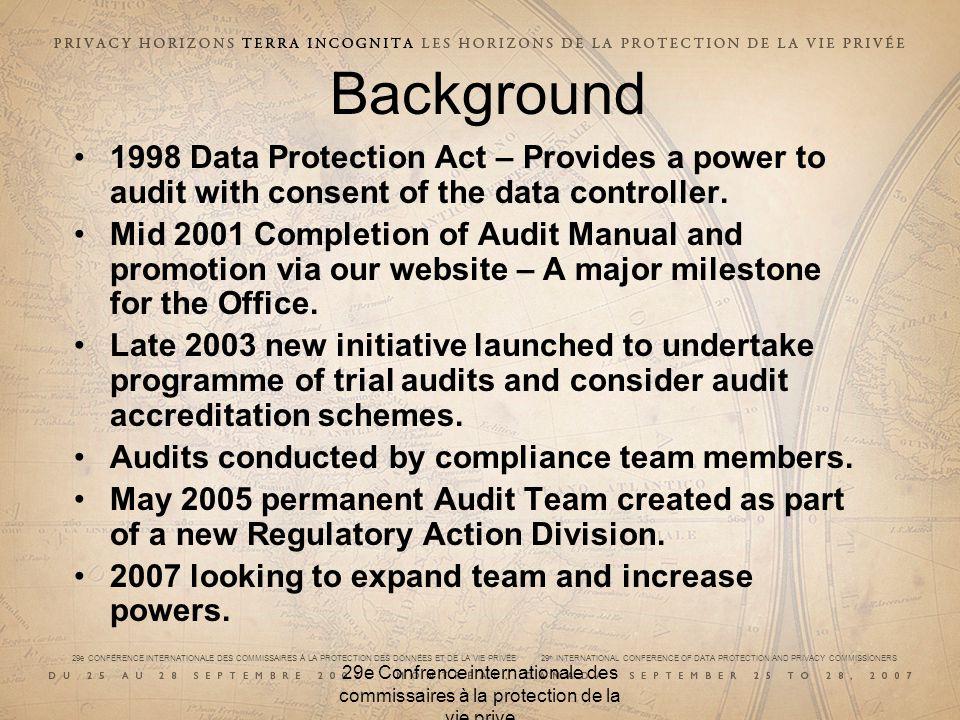 29e CONFÉRENCE INTERNATIONALE DES COMMISSAIRES À LA PROTECTION DES DONNÉES ET DE LA VIE PRIVÉE 29 th INTERNATIONAL CONFERENCE OF DATA PROTECTION AND PRIVACY COMMISSIONERS 29e Confrence internationale des commissaires à la protection de la vie prive Background 1998 Data Protection Act – Provides a power to audit with consent of the data controller.