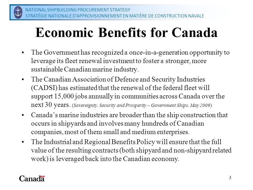National Shipbuilding Procurement Strategy Secretariat Secrétariat de la stratégie nationale dapprovisionnement en matière de construction navale 3 Economic Benefits for Canada The Government has recognized a once-in-a-generation opportunity to leverage its fleet renewal investment to foster a stronger, more sustainable Canadian marine industry.