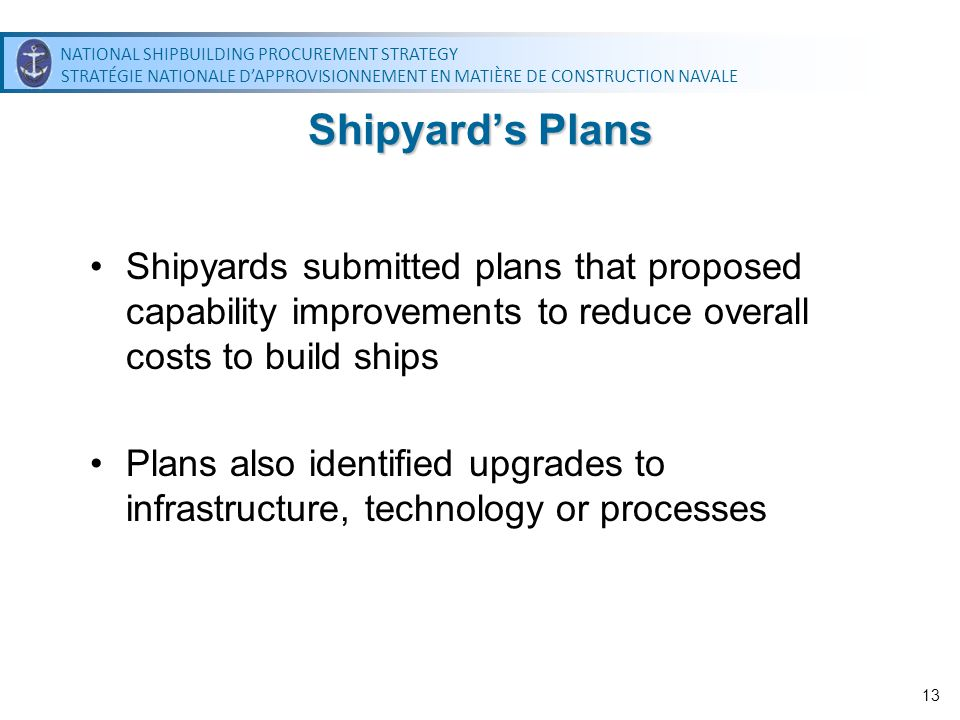 NATIONAL SHIPBUILDING PROCUREMENT STRATEGY STRATÉGIE NATIONALE DAPPROVISIONNEMENT EN MATIÈRE DE CONSTRUCTION NAVALE NATIONAL SHIPBUILDING PROCUREMENT STRATEGY STRATÉGIE NATIONALE DAPPROVISIONNEMENT EN MATIÈRE DE CONSTRUCTION NAVALE 13 Shipyards Plans Shipyards submitted plans that proposed capability improvements to reduce overall costs to build ships Plans also identified upgrades to infrastructure, technology or processes