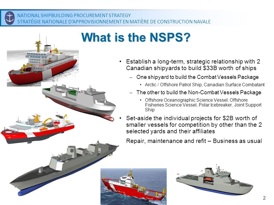 NATIONAL SHIPBUILDING PROCUREMENT STRATEGY STRATÉGIE NATIONALE DAPPROVISIONNEMENT EN MATIÈRE DE CONSTRUCTION NAVALE NATIONAL SHIPBUILDING PROCUREMENT STRATEGY STRATÉGIE NATIONALE DAPPROVISIONNEMENT EN MATIÈRE DE CONSTRUCTION NAVALE 2 Establish a long-term, strategic relationship with 2 Canadian shipyards to build $33B worth of ships – One shipyard to build the Combat Vessels Package Arctic / Offshore Patrol Ship, Canadian Surface Combatant – The other to build the Non-Combat Vessels Package Offshore Oceanographic Science Vessel, Offshore Fisheries Science Vessel, Polar Icebreaker, Joint Support Ship Set-aside the individual projects for $2B worth of smaller vessels for competition by other than the 2 selected yards and their affiliates Repair, maintenance and refit – Business as usual What is the NSPS