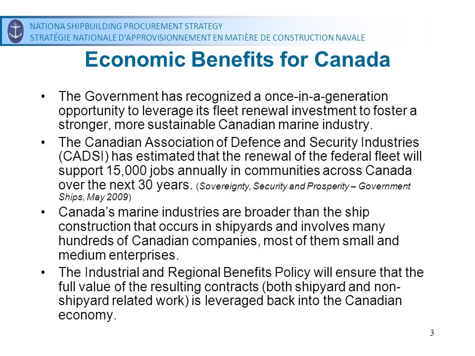 NATIONAL SHIPBUILDING PROCUREMENT STRATEGY STRATÉGIE NATIONALE DAPPROVISIONNEMENT EN MATIÈRE DE CONSTRUCTION NAVALE NATIONAL SHIPBUILDING PROCUREMENT STRATEGY STRATÉGIE NATIONALE DAPPROVISIONNEMENT EN MATIÈRE DE CONSTRUCTION NAVALE 3 Economic Benefits for Canada The Government has recognized a once-in-a-generation opportunity to leverage its fleet renewal investment to foster a stronger, more sustainable Canadian marine industry.