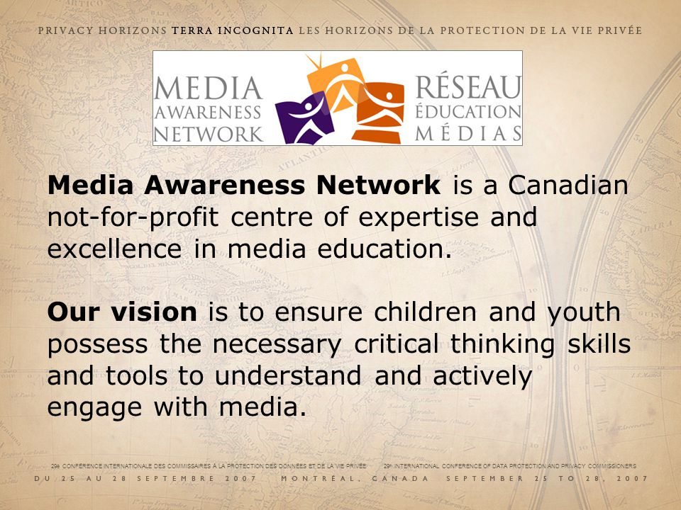 29e CONFÉRENCE INTERNATIONALE DES COMMISSAIRES À LA PROTECTION DES DONNÉES ET DE LA VIE PRIVÉE 29 th INTERNATIONAL CONFERENCE OF DATA PROTECTION AND PRIVACY COMMISSIONERS Our mission is to be the leading Canadian provider of media education resources and awareness programs for educators, parents, children and youth.