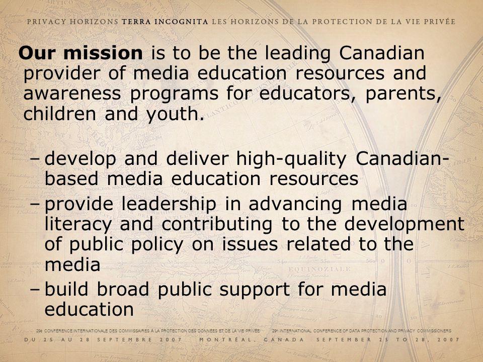 29e CONFÉRENCE INTERNATIONALE DES COMMISSAIRES À LA PROTECTION DES DONNÉES ET DE LA VIE PRIVÉE 29 th INTERNATIONAL CONFERENCE OF DATA PROTECTION AND PRIVACY COMMISSIONERS Our mission is to be the leading Canadian provider of media education resources and awareness programs for educators, parents, children and youth.