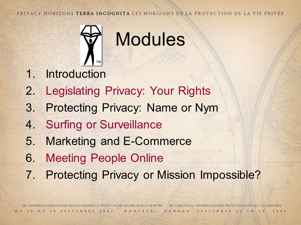 29e CONFÉRENCE INTERNATIONALE DES COMMISSAIRES À LA PROTECTION DES DONNÉES ET DE LA VIE PRIVÉE 29 th INTERNATIONAL CONFERENCE OF DATA PROTECTION AND PRIVACY COMMISSIONERS Modules 1.Introduction 2.Legislating Privacy: Your Rights 3.Protecting Privacy: Name or Nym 4.Surfing or Surveillance 5.Marketing and E-Commerce 6.Meeting People Online 7.Protecting Privacy or Mission Impossible?