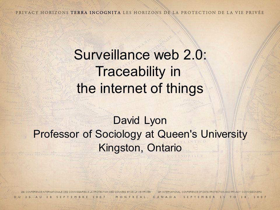 29e CONFÉRENCE INTERNATIONALE DES COMMISSAIRES À LA PROTECTION DES DONNÉES ET DE LA VIE PRIVÉE 29 th INTERNATIONAL CONFERENCE OF DATA PROTECTION AND PRIVACY COMMISSIONERS Surveillance web 2.0: Traceability in the internet of things David Lyon Professor of Sociology at Queen s University Kingston, Ontario