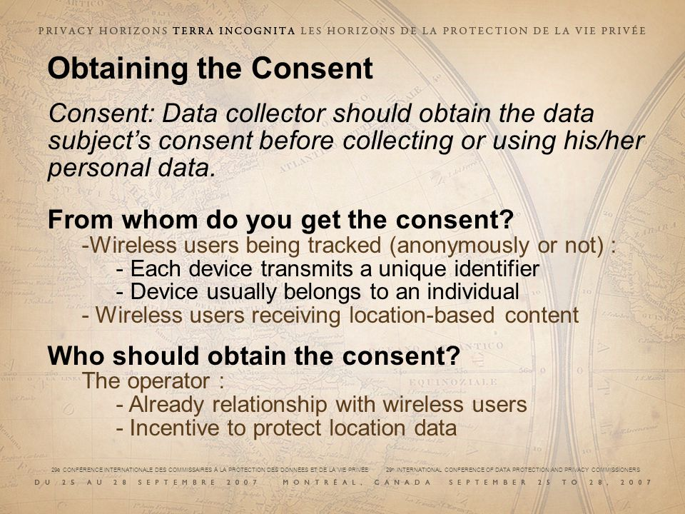 29e CONFÉRENCE INTERNATIONALE DES COMMISSAIRES À LA PROTECTION DES DONNÉES ET DE LA VIE PRIVÉE 29 th INTERNATIONAL CONFERENCE OF DATA PROTECTION AND PRIVACY COMMISSIONERS Obtaining the Consent Consent: Data collector should obtain the data subjects consent before collecting or using his/her personal data.