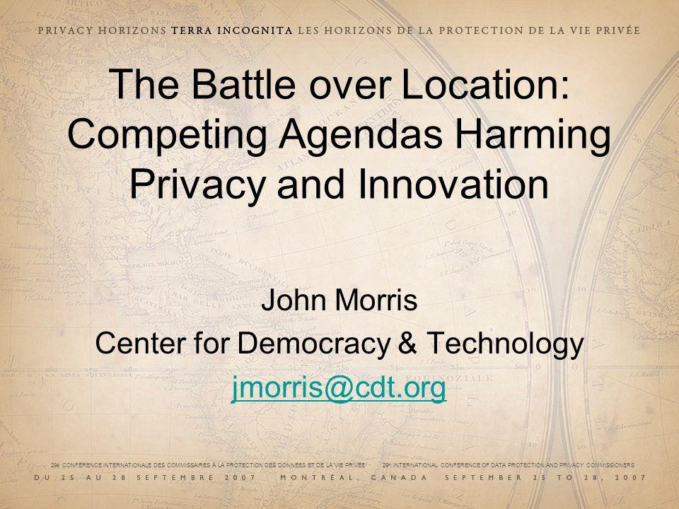 29e CONFÉRENCE INTERNATIONALE DES COMMISSAIRES À LA PROTECTION DES DONNÉES ET DE LA VIE PRIVÉE 29 th INTERNATIONAL CONFERENCE OF DATA PROTECTION AND PRIVACY COMMISSIONERS The Battle over Location: Competing Agendas Harming Privacy and Innovation John Morris Center for Democracy & Technology jmorris@cdt.org