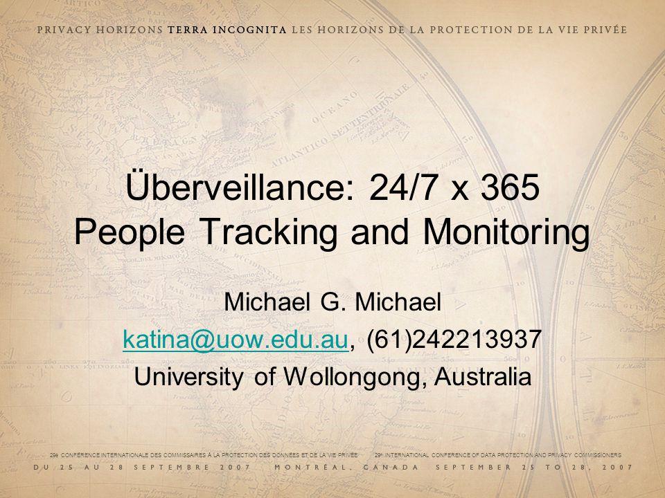 29e CONFÉRENCE INTERNATIONALE DES COMMISSAIRES À LA PROTECTION DES DONNÉES ET DE LA VIE PRIVÉE 29 th INTERNATIONAL CONFERENCE OF DATA PROTECTION AND PRIVACY COMMISSIONERS Überveillance: 24/7 x 365 People Tracking and Monitoring Michael G.