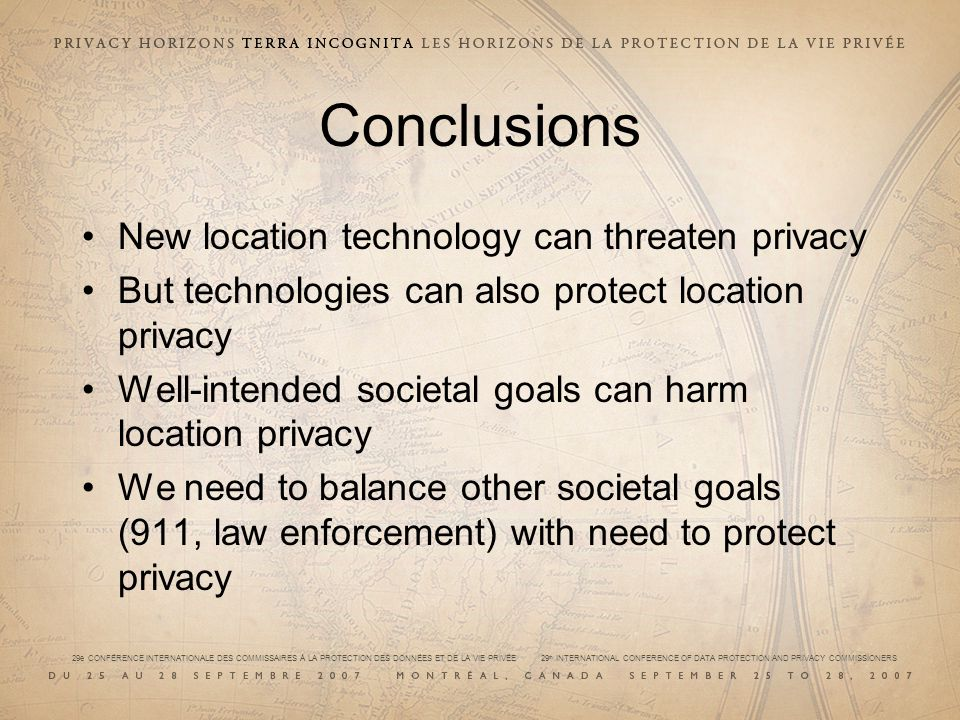 29e CONFÉRENCE INTERNATIONALE DES COMMISSAIRES À LA PROTECTION DES DONNÉES ET DE LA VIE PRIVÉE 29 th INTERNATIONAL CONFERENCE OF DATA PROTECTION AND PRIVACY COMMISSIONERS Conclusions New location technology can threaten privacy But technologies can also protect location privacy Well-intended societal goals can harm location privacy We need to balance other societal goals (911, law enforcement) with need to protect privacy