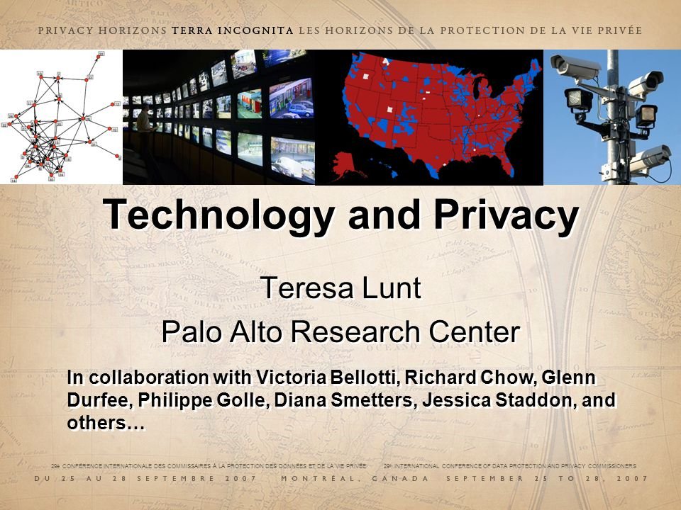 Technology and Privacy Teresa Lunt Palo Alto Research Center Teresa Lunt Palo Alto Research Center In collaboration with Victoria Bellotti, Richard Ch