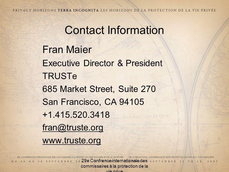 29e CONFÉRENCE INTERNATIONALE DES COMMISSAIRES À LA PROTECTION DES DONNÉES ET DE LA VIE PRIVÉE 29 th INTERNATIONAL CONFERENCE OF DATA PROTECTION AND PRIVACY COMMISSIONERS 29e Confrence internationale des commissaires à la protection de la vie prive Contact Information Fran Maier Executive Director & President TRUSTe 685 Market Street, Suite 270 San Francisco, CA 94105 +1.415.520.3418 fran@truste.org www.truste.org
