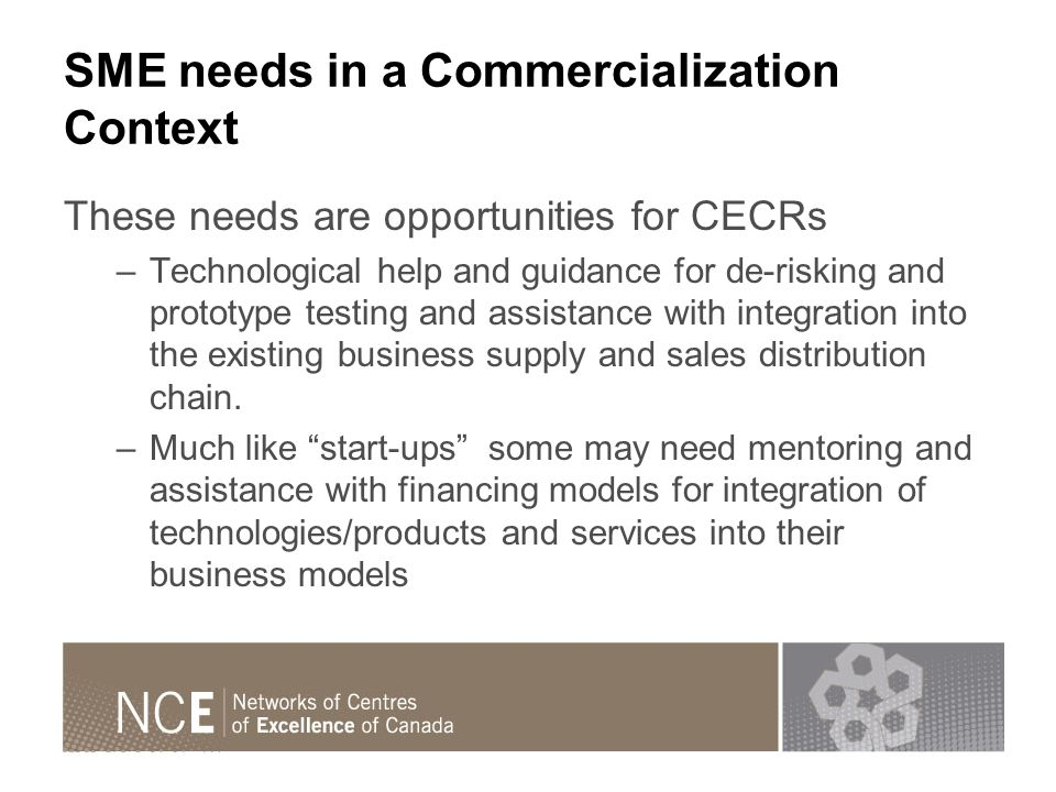 SME needs in a Commercialization Context These needs are opportunities for CECRs –Technological help and guidance for de-risking and prototype testing and assistance with integration into the existing business supply and sales distribution chain.