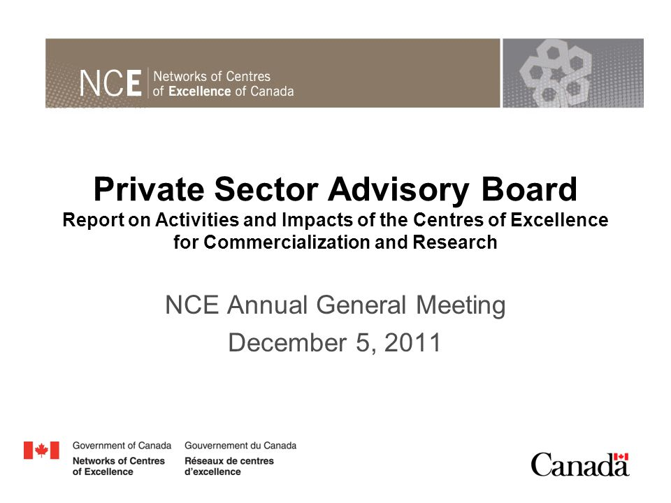 Private Sector Advisory Board Report on Activities and Impacts of the Centres of Excellence for Commercialization and Research NCE Annual General Meeting December 5, 2011