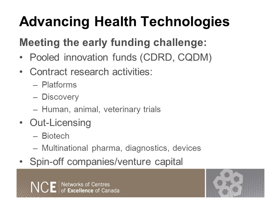 Advancing Health Technologies Meeting the early funding challenge: Pooled innovation funds (CDRD, CQDM) Contract research activities: –Platforms –Discovery –Human, animal, veterinary trials Out-Licensing –Biotech –Multinational pharma, diagnostics, devices Spin-off companies/venture capital