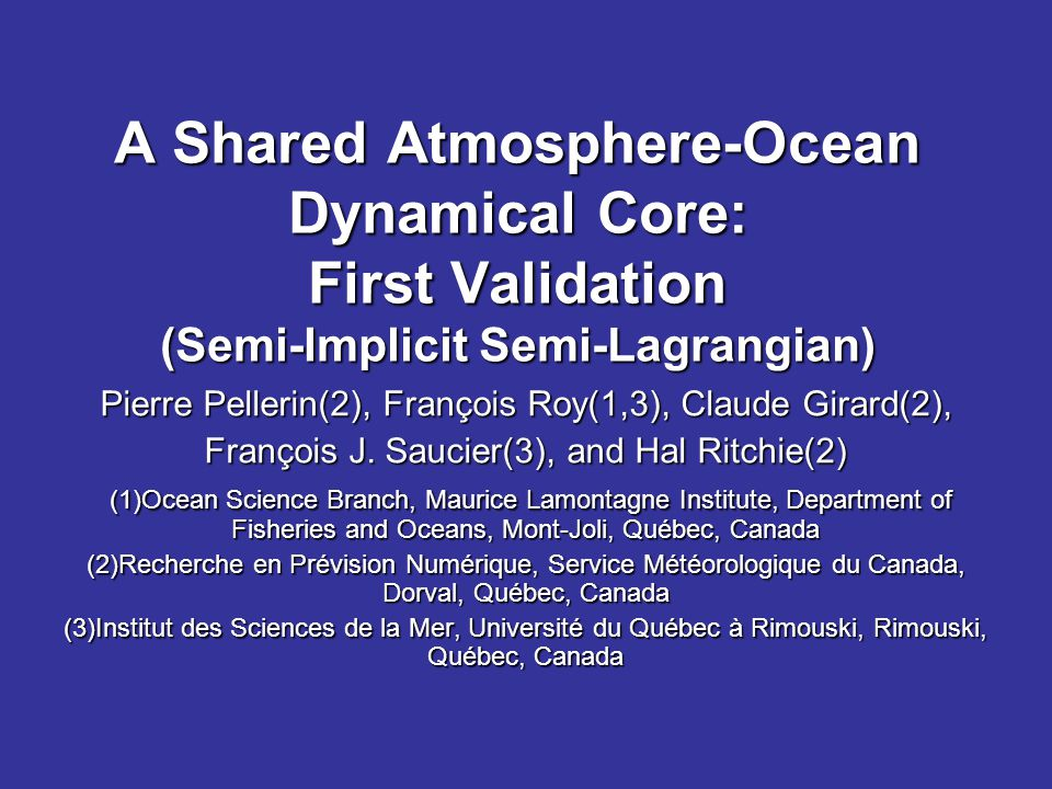 A Shared Atmosphere-Ocean Dynamical Core: First Validation (Semi-Implicit Semi-Lagrangian) Pierre Pellerin(2), François Roy(1,3), Claude Girard(2), François J.
