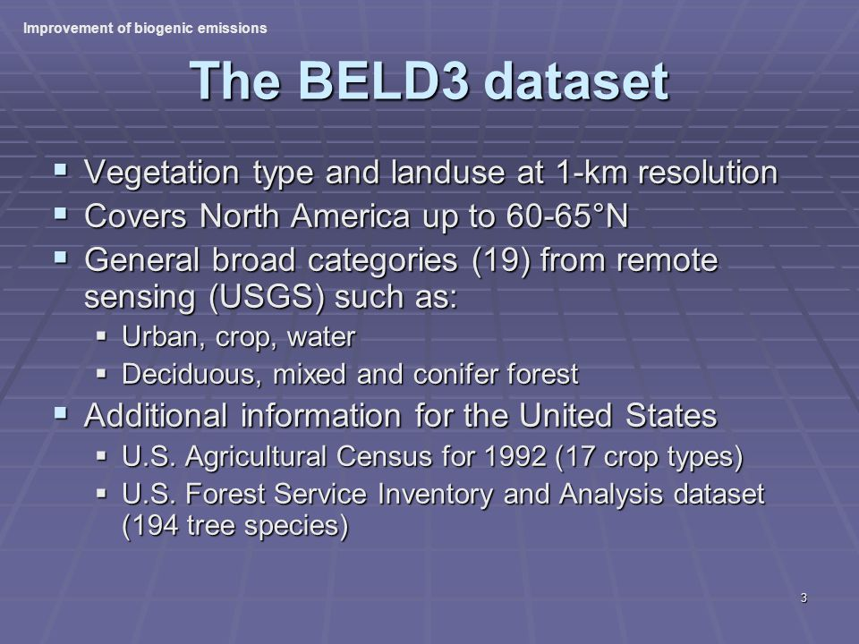 3 The BELD3 dataset Vegetation type and landuse at 1-km resolution Vegetation type and landuse at 1-km resolution Covers North America up to 60-65°N Covers North America up to 60-65°N General broad categories (19) from remote sensing (USGS) such as: General broad categories (19) from remote sensing (USGS) such as: Urban, crop, water Urban, crop, water Deciduous, mixed and conifer forest Deciduous, mixed and conifer forest Additional information for the United States Additional information for the United States U.S.