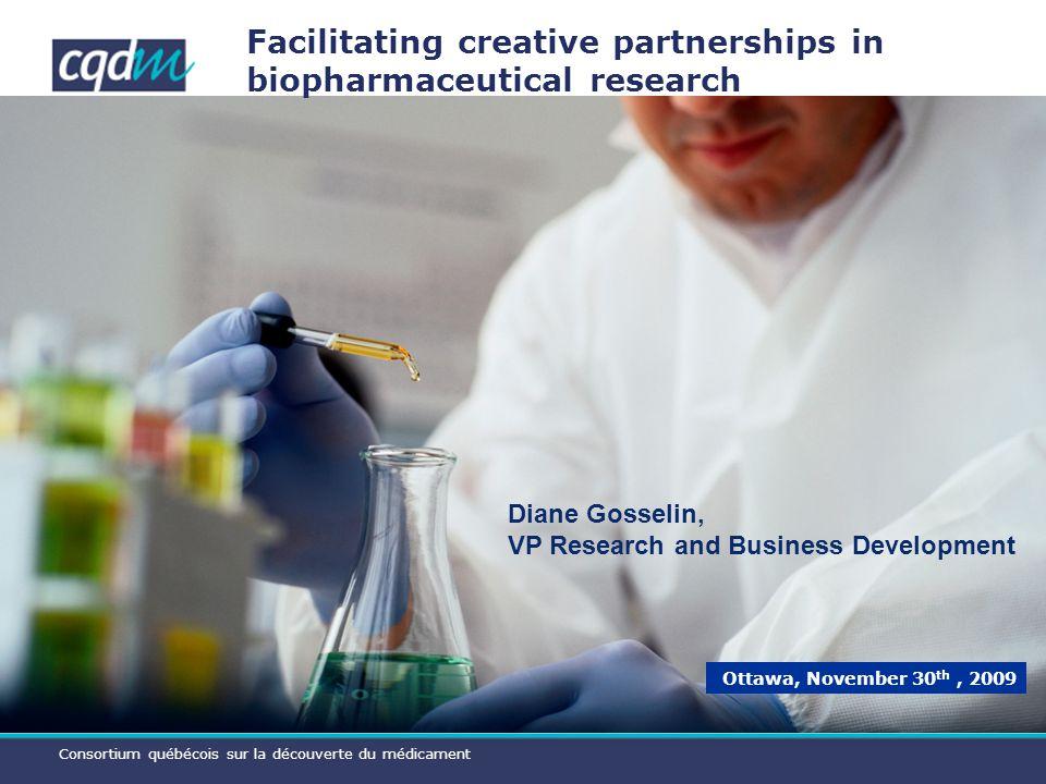 Consortium québécois sur la découverte du médicament Facilitating creative partnerships in biopharmaceutical research Ottawa, November 30 th, 2009 Diane Gosselin, VP Research and Business Development