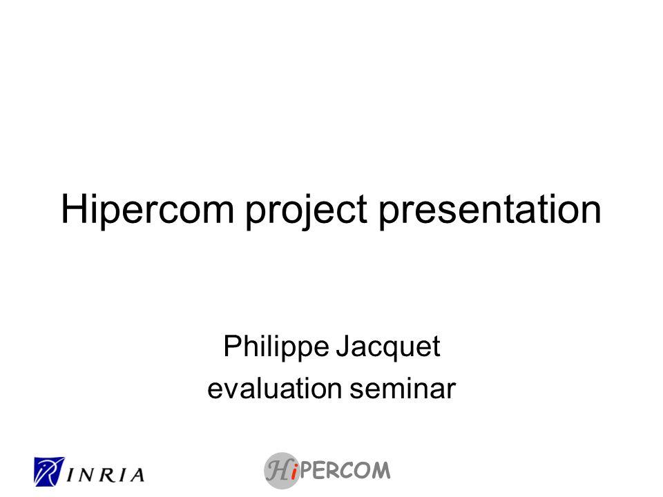 PERCOM i H Hipercom project team UR Rocquencourt (algorithms and performance evaluation) –Philippe Jacquet (DR), –Pascale Minet (CR1) –Paul Muhlethaler (DR) –Cedric Adjih (CR1) –Yasser Toor (PhD) –Saouecene Mahfoudh (PhD) –Danielle Croisy (Assistante) Collaborateur exterieur –Anis Laouiti (INT Evry) UR Futurs (Multi-site) LIX (protocols and IETF): –Thomas Clausen (MdC), –Emmanuel Baccelli (CR2) –Songyean Cho (PhD) LRI (QoS and 4G): –Khaldoun Al Agha Professeur Scientific leader: Philippe Jacquet Deputy leader: Pascale Minet