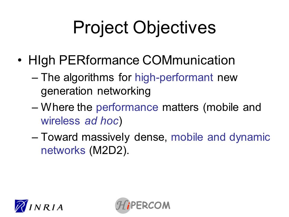 PERCOM i H Project Objectives HIgh PERformance COMmunication –The algorithms for high-performant new generation networking –Where the performance matters (mobile and wireless ad hoc) –Toward massively dense, mobile and dynamic networks (M2D2).