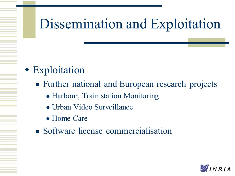 Dissemination and Exploitation Exploitation Further national and European research projects Harbour, Train station Monitoring Urban Video Surveillance Home Care Software license commercialisation