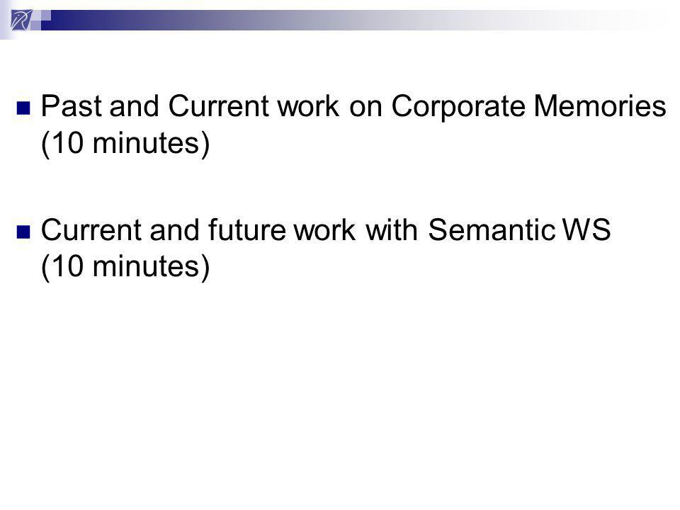 Past and Current work on Corporate Memories (10 minutes) Current and future work with Semantic WS (10 minutes)