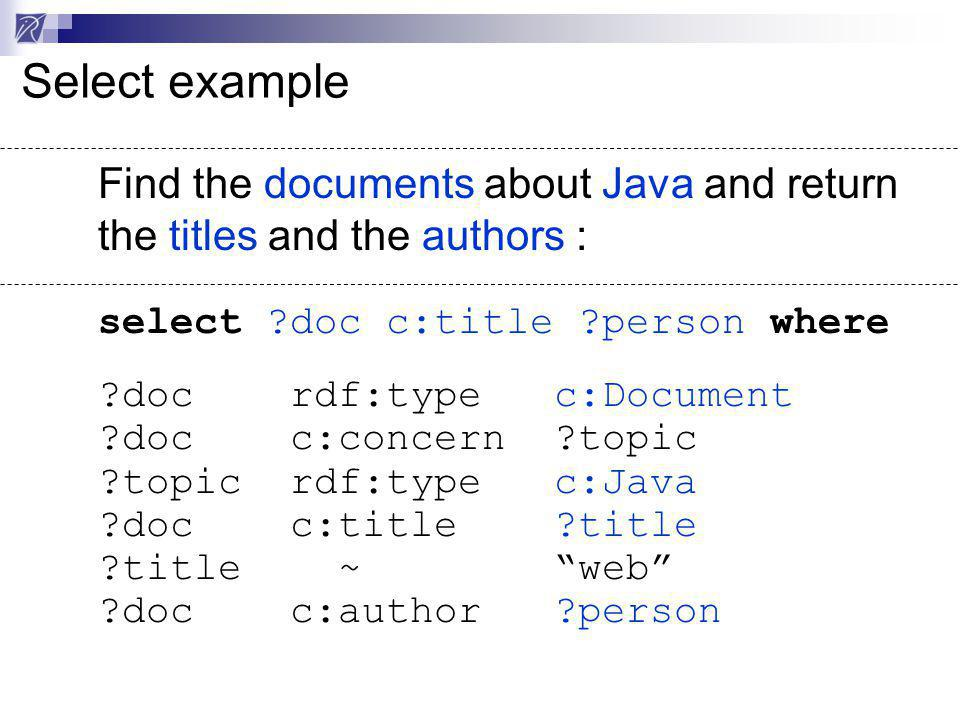 Select example Find the documents about Java and return the titles and the authors : select ?doc c:title ?person where ?doc rdf:type c:Document ?doc c:concern ?topic ?topic rdf:type c:Java ?doc c:title ?title ?title ~ web ?doc c:author ?person