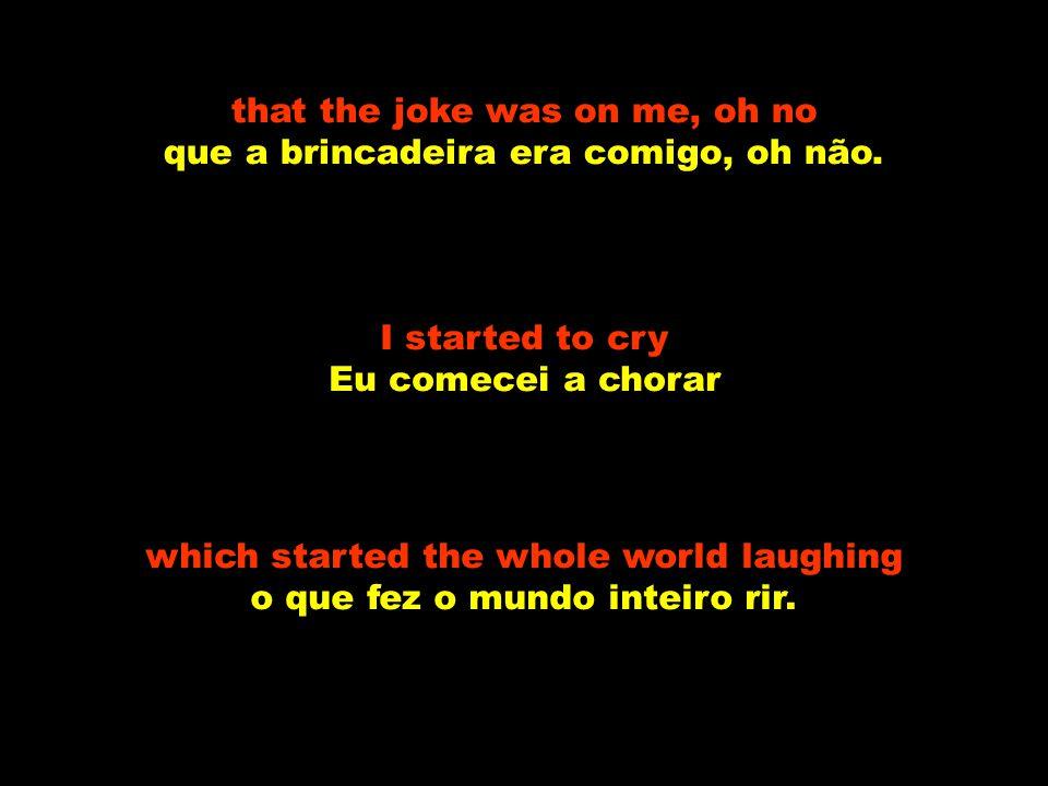 I started a joke Eu comecei uma brincadeira which started the whole world crying que fez o mundo inteiro chorar but I didn t see mas eu não percebi