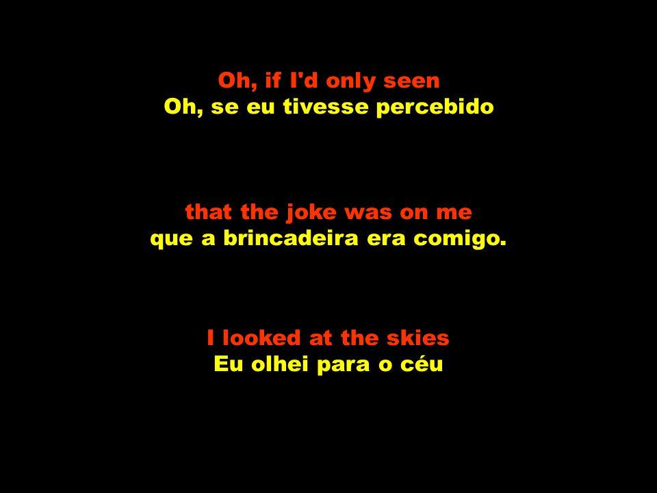 that the joke was on me, oh no que a brincadeira era comigo, oh não. I started to cry Eu comecei a chorar which started the whole world laughing o que