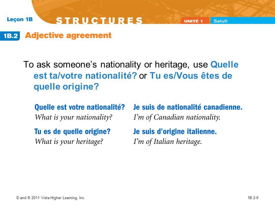 © and ® 2011 Vista Higher Learning, Inc.1B.2-9 To ask someones nationality or heritage, use Quelle est ta/votre nationalité? or Tu es/Vous êtes de que