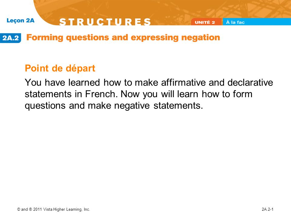 © and ® 2011 Vista Higher Learning, Inc.2A.2-2 Forming questions There are several ways to ask a question in French.