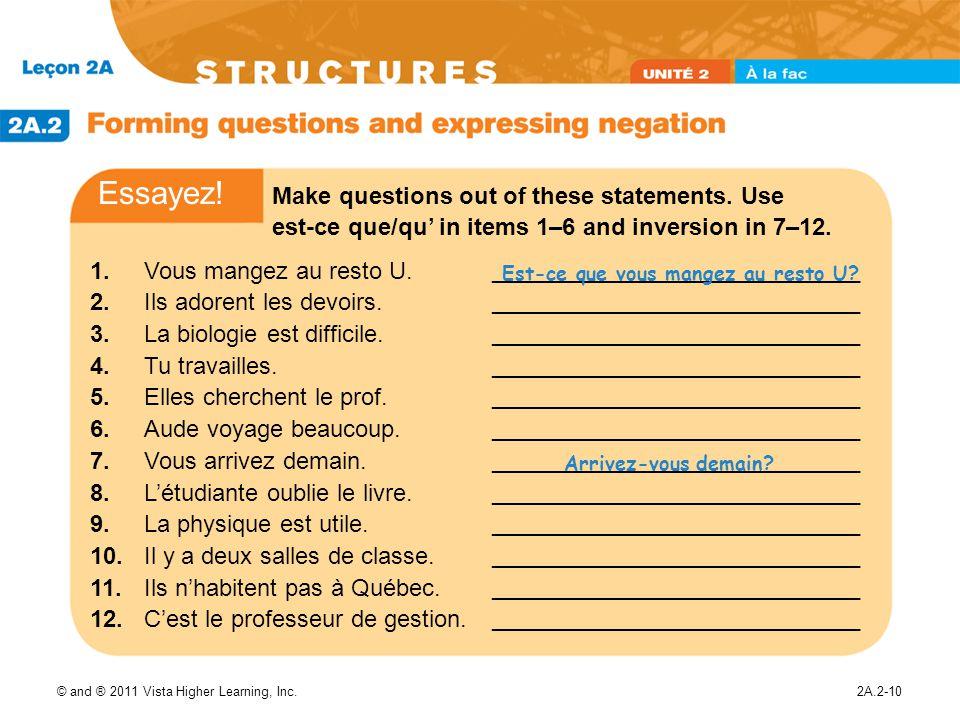 © and ® 2011 Vista Higher Learning, Inc.2A.2-10 1.Vous mangez au resto U. 2.Ils adorent les devoirs. 3.La biologie est difficile. 4.Tu travailles. 5.E