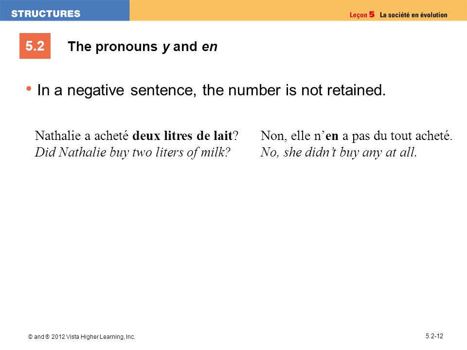 5.2 © and ® 2012 Vista Higher Learning, Inc. 5.2-12 The pronouns y and en In a negative sentence, the number is not retained. Nathalie a acheté deux l