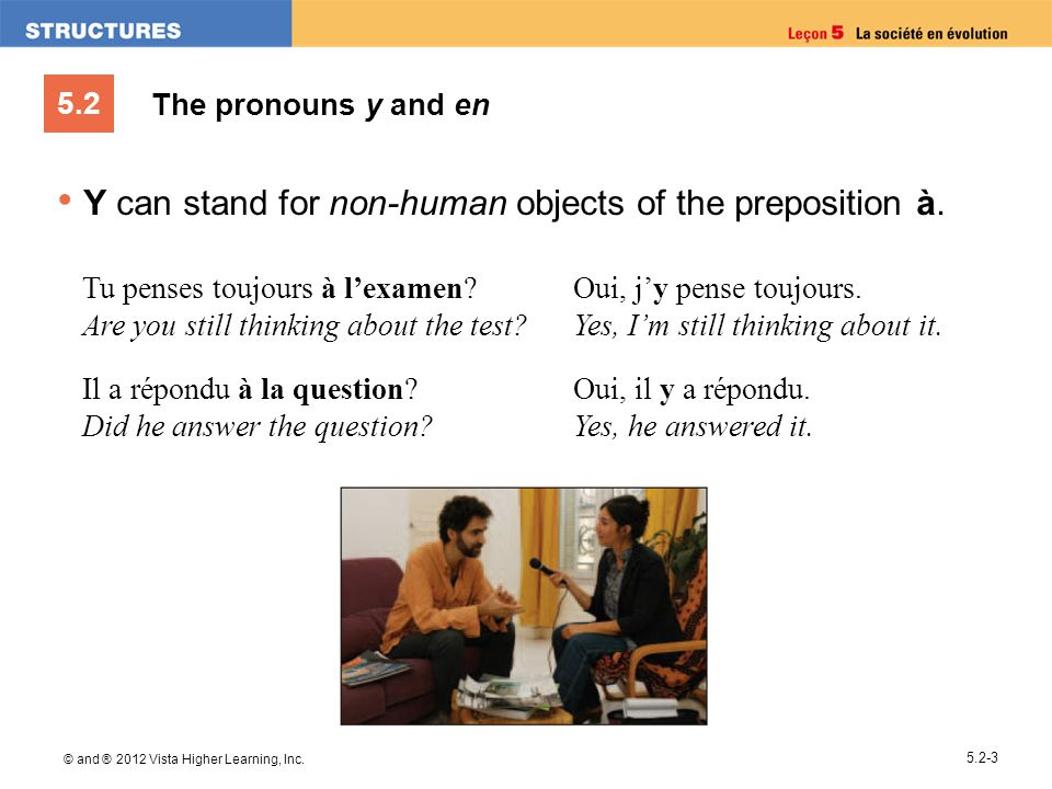 5.2 © and ® 2012 Vista Higher Learning, Inc. 5.2-3 The pronouns y and en Y can stand for non-human objects of the preposition à. Tu penses toujours à