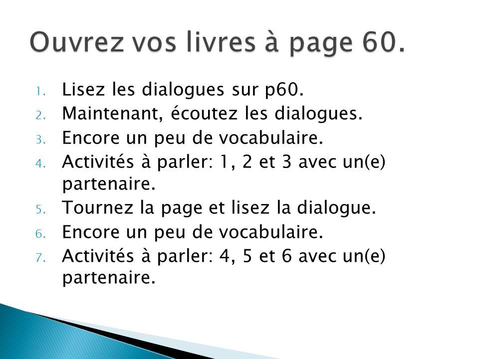 1. Lisez les dialogues sur p60. 2. Maintenant, écoutez les dialogues. 3. Encore un peu de vocabulaire. 4. Activités à parler: 1, 2 et 3 avec un(e) par