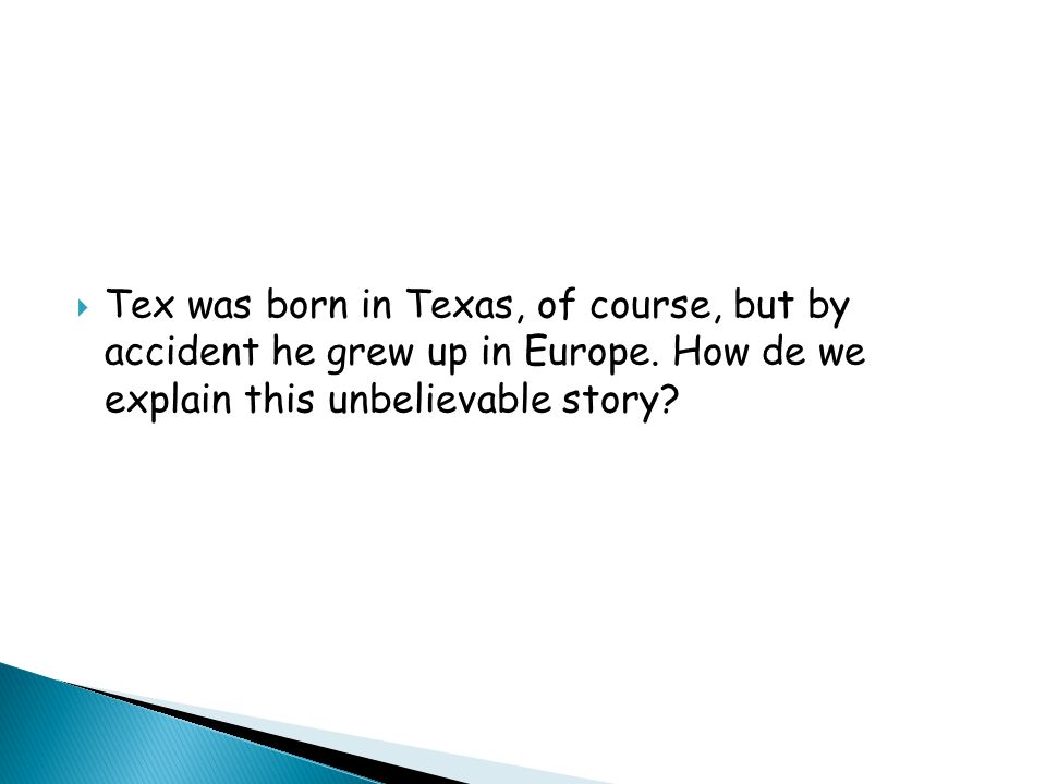 Tex was born in Texas, of course, but by accident he grew up in Europe.
