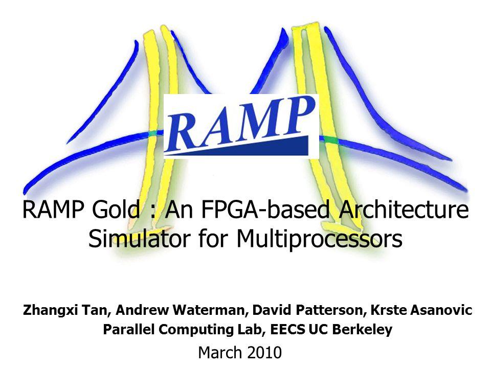 RAMP Gold : An FPGA-based Architecture Simulator for Multiprocessors Zhangxi Tan, Andrew Waterman, David Patterson, Krste Asanovic Parallel Computing Lab, EECS UC Berkeley March 2010