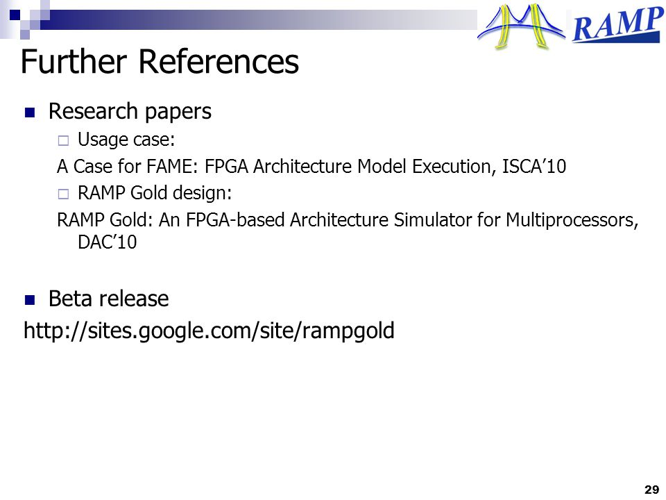 Further References Research papers Usage case: A Case for FAME: FPGA Architecture Model Execution, ISCA10 RAMP Gold design: RAMP Gold: An FPGA-based Architecture Simulator for Multiprocessors, DAC10 Beta release http://sites.google.com/site/rampgold 29
