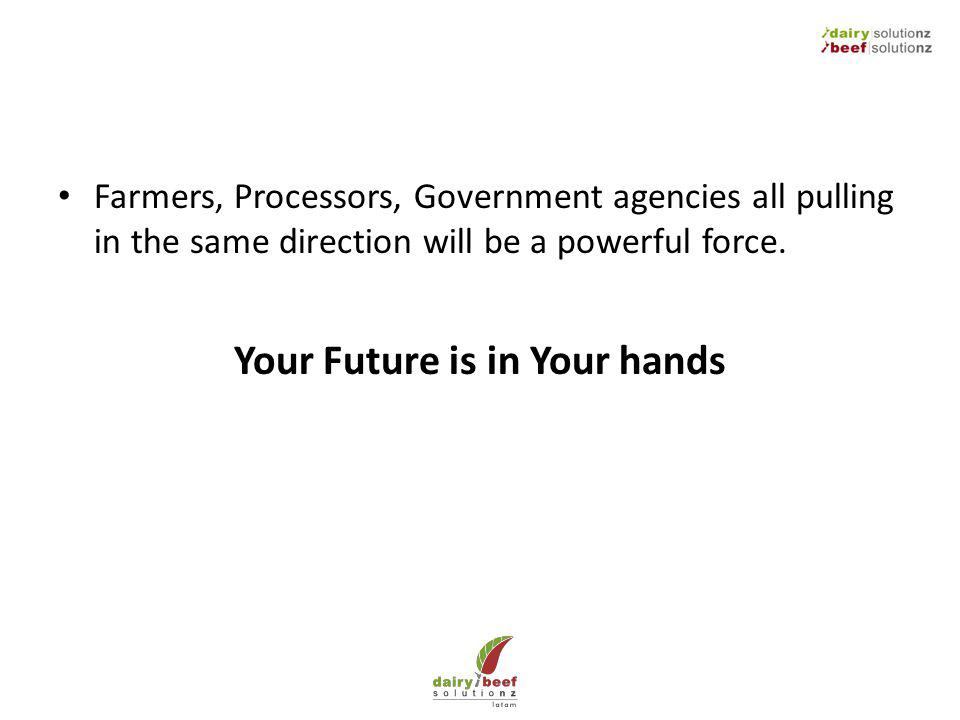 Farmers, Processors, Government agencies all pulling in the same direction will be a powerful force. Your Future is in Your hands