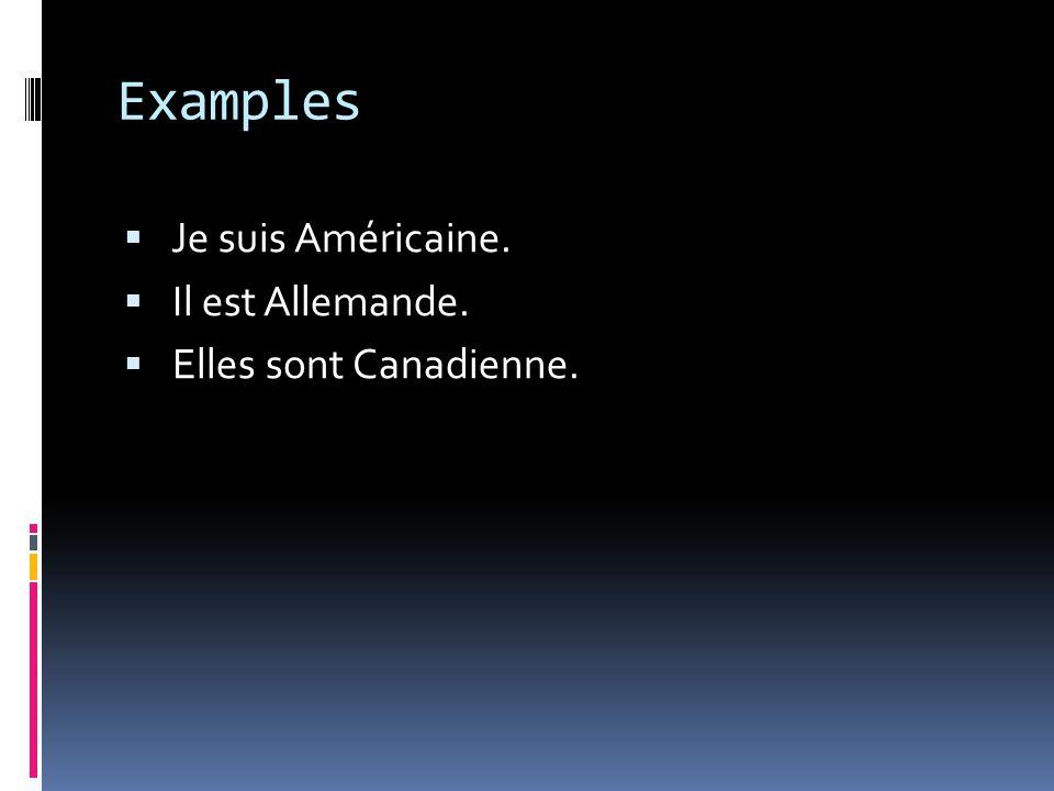 Examples Je suis Américaine. Il est Allemande. Elles sont Canadienne.