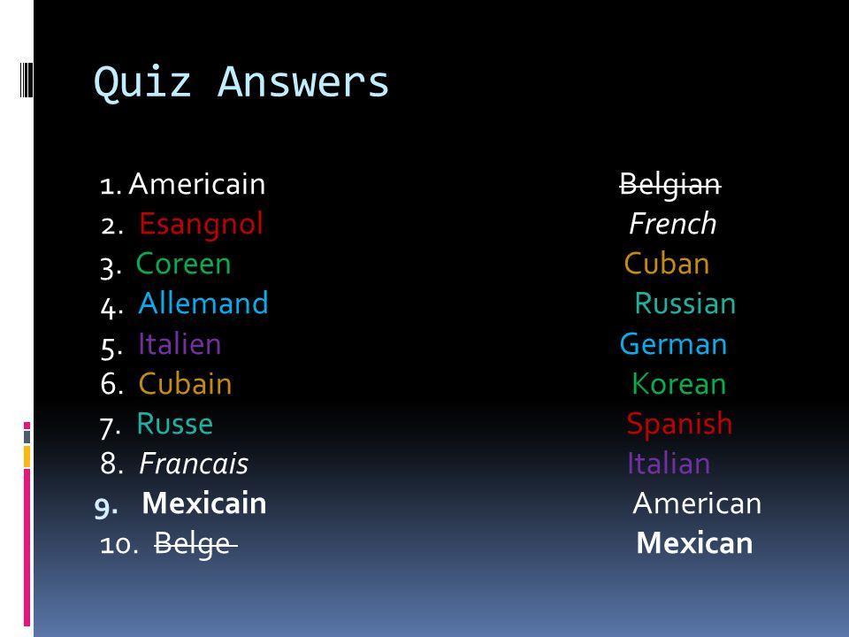 Quiz Answers 1. Americain Belgian 2. Esangnol French 3. Coreen Cuban 4. Allemand Russian 5. Italien German 6. Cubain Korean 7. Russe Spanish 8. Franca