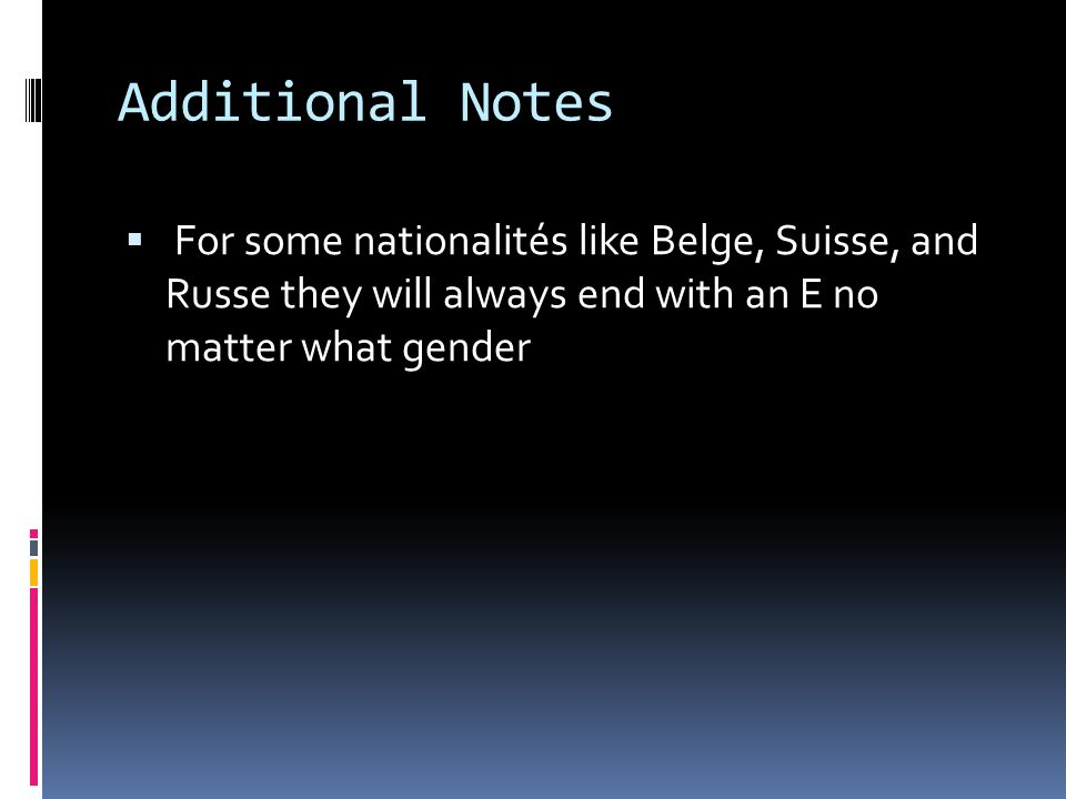 Additional Notes For some nationalités like Belge, Suisse, and Russe they will always end with an E no matter what gender