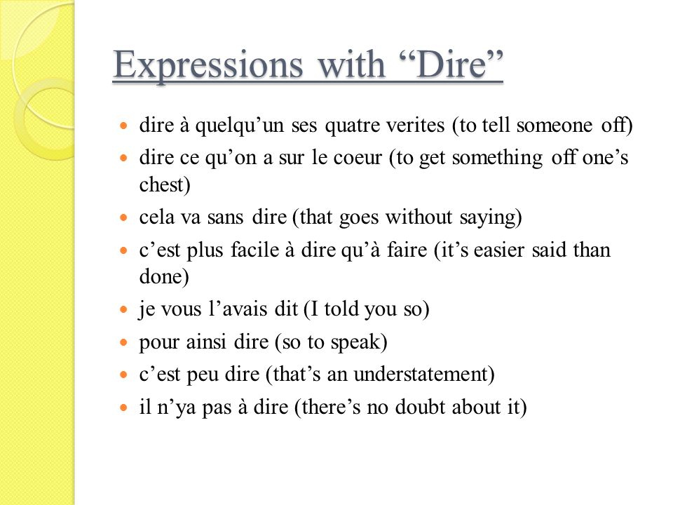 Expressions with Dire dire à quelquun ses quatre verites (to tell someone off) dire ce quon a sur le coeur (to get something off ones chest) cela va s