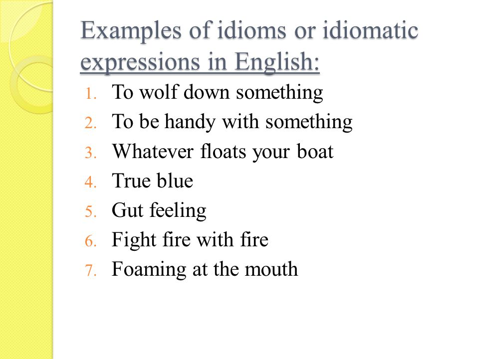 Examples of idioms or idiomatic expressions in English: 1. To wolf down something 2. To be handy with something 3. Whatever floats your boat 4. True b