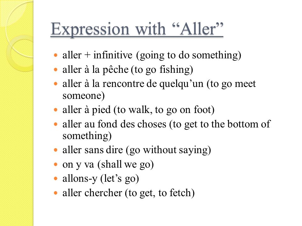 Expression with Aller aller + infinitive (going to do something) aller à la pêche (to go fishing) aller à la rencontre de quelquun (to go meet someone