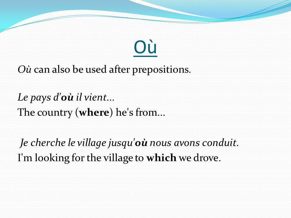 Où Où can also be used after prepositions. Le pays d où il vient...
