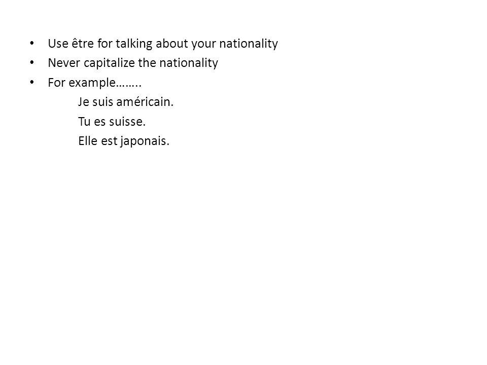 Use être for talking about your nationality Never capitalize the nationality For example…….. Je suis américain. Tu es suisse. Elle est japonais.