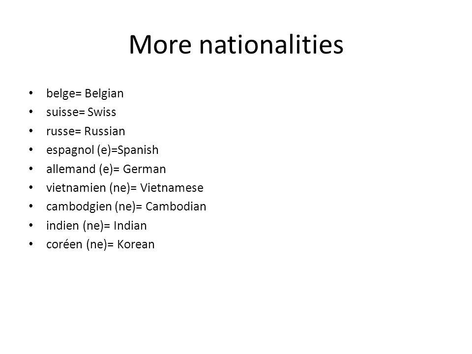 More nationalities belge= Belgian suisse= Swiss russe= Russian espagnol (e)=Spanish allemand (e)= German vietnamien (ne)= Vietnamese cambodgien (ne)=