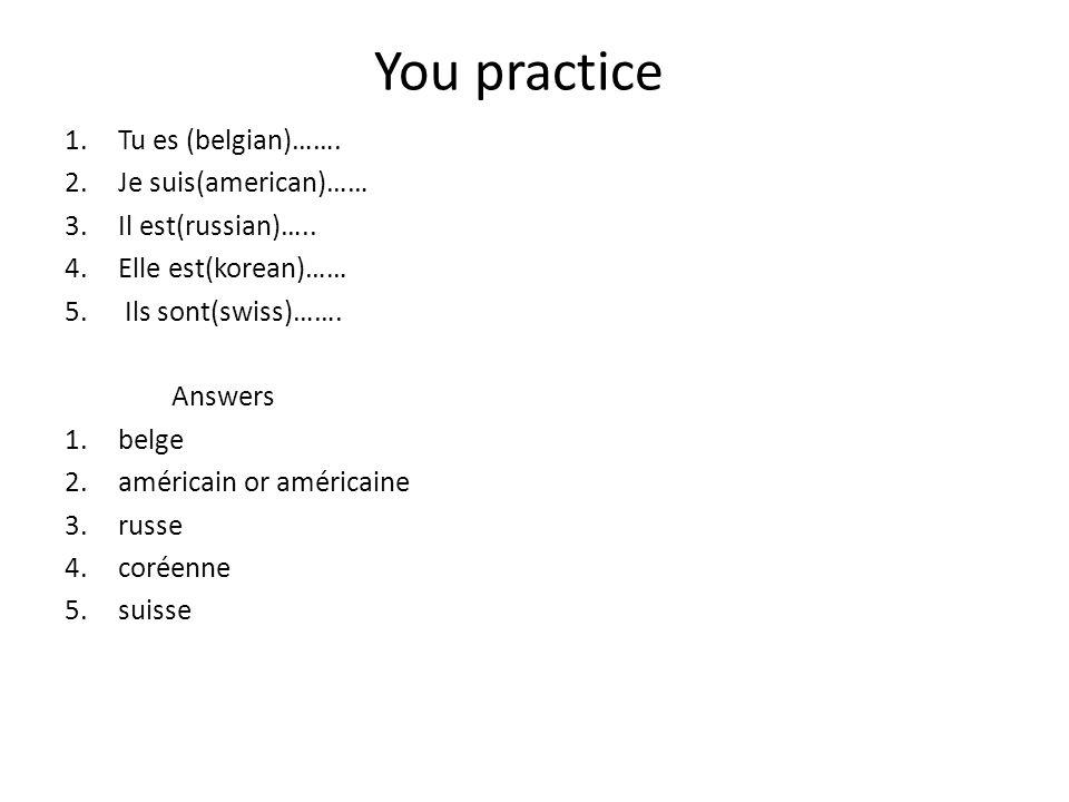 You practice 1.Tu es (belgian)……. 2.Je suis(american)…… 3.Il est(russian)….. 4.Elle est(korean)…… 5. Ils sont(swiss)……. Answers 1.belge 2.américain or
