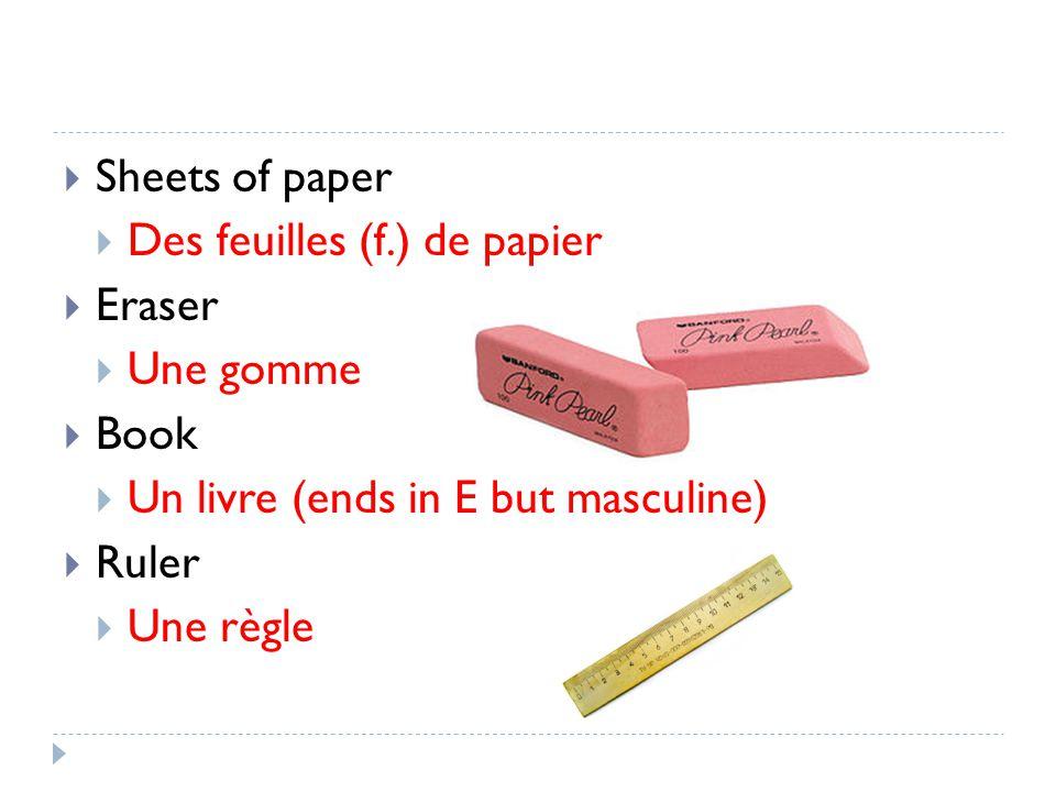 Sheets of paper Des feuilles (f.) de papier Eraser Une gomme Book Un livre (ends in E but masculine) Ruler Une règle
